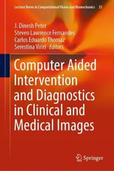 Computer Aided Intervention and Diagnostics in Clinical and Medical Images - J. Dinesh Peter