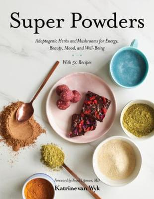 Super Powders - Adaptogenic Herbs and Mushrooms for Energy, Beauty, Mood, and Well-Being - Katrine Van Wyk