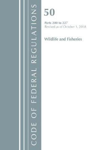 Code of Federal Regulations, Title 50 Wildlife and Fisheries 200-227, Revised as of October 1, 2018 - Office of the Federal Register (U.S.)
