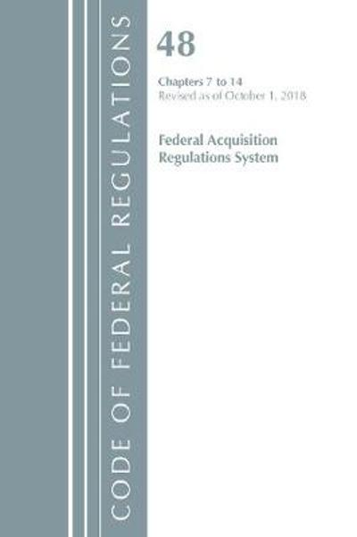 Code of Federal Regulations, Title 48 Federal Acquisition Regulations System Chapters 7-14, Revised as of October 1, 2018 - Office of the Federal Register (U.S.)