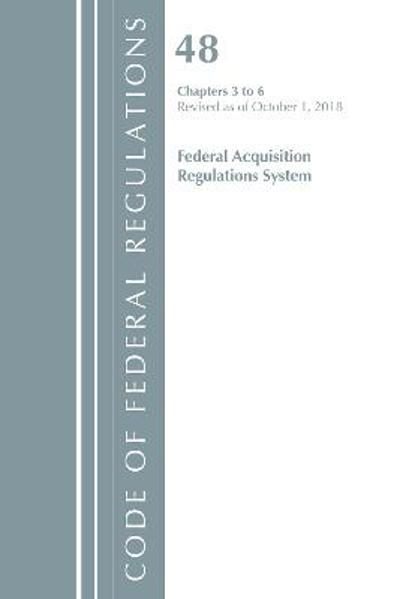 Code of Federal Regulations, Title 48 Federal Acquisition Regulations System Chapters 3-6, Revised as of October 1, 2018 - Office of the Federal Register (U.S.)