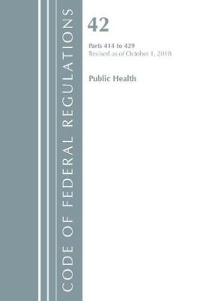 Code of Federal Regulations, Title 42 Public Health 414-429, Revised as of October 1, 2018 - Office of the Federal Register (U.S.)