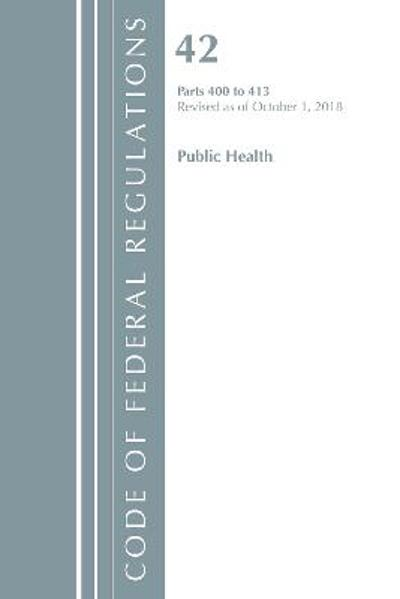 Code of Federal Regulations, Title 42 Public Health 400-413, Revised as of October 1, 2018 - Office of the Federal Register (U.S.)