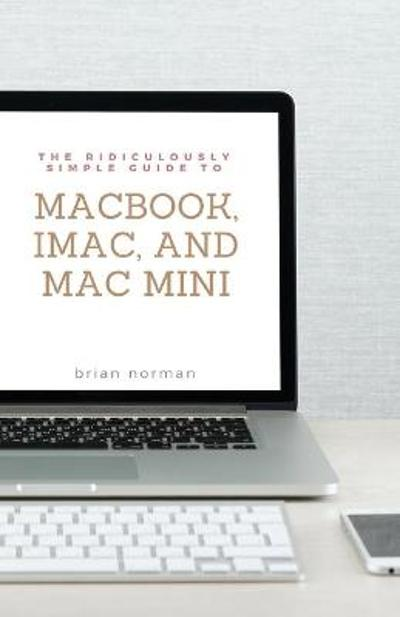 The Ridiculously Simple Guide to MacBook, iMac, and Mac Mini - Brian Norman