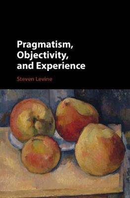 Pragmatism, Objectivity, and Experience - Steven Levine