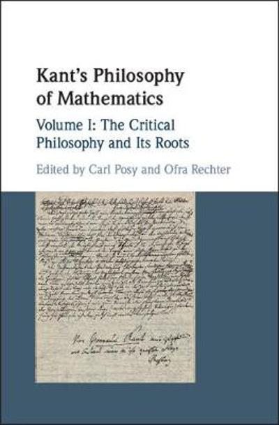Kant's Philosophy of Mathematics: Volume 1, The Critical Philosophy and its Roots - Carl Posy
