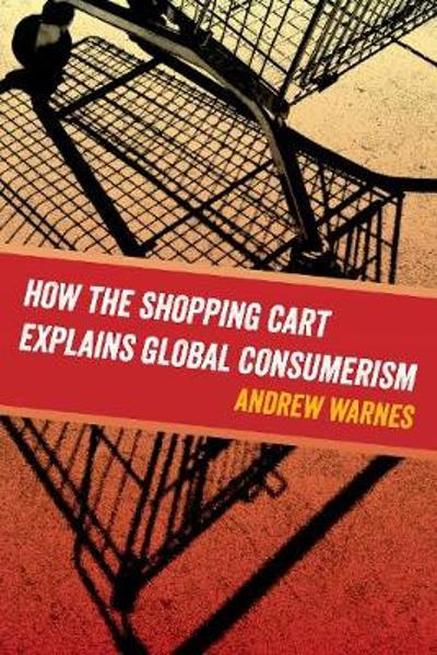 How the Shopping Cart Explains Global Consumerism - Andrew Warnes