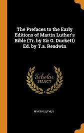 The Prefaces to the Early Editions of Martin Luther's Bible (Tr. by Sir G. Duckett) Ed. by T.A. Readwin - Martin Luther