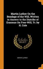 Martin Luther on the Bondage of the Will, Written in Answer to the Diatribe of Erasmus on Free-Will, Tr. by H. Cole - Martin Luther
