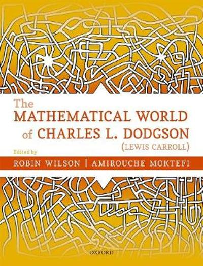 The Mathematical World of Charles L. Dodgson (Lewis Carroll) - Robin Wilson