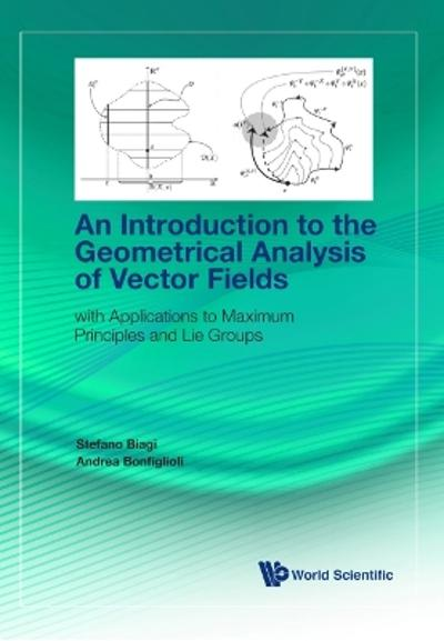 Introduction To The Geometrical Analysis Of Vector Fields, An: With Applications To Maximum Principles And Lie Groups - Stefano Biagi