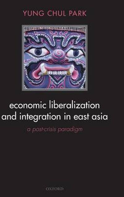 Economic Liberalization and Integration in East Asia - Yung Chul Park