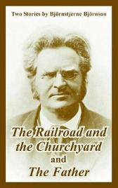 The Railroad and the Churchyard and The Father (Two Stories) - Bjornstjerne Bjornson