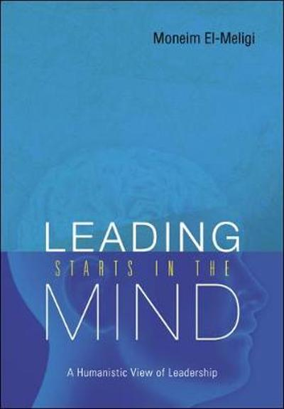Leading Starts In The Mind: A Humanistic View Of Leadership - A Moneim El-meligi