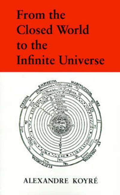 From the Closed World to the Infinite Universe - Alexandre Koyre