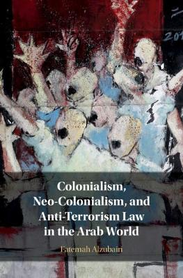 Colonialism, Neo-Colonialism, and Anti-Terrorism Law in the Arab World - Fatemah Alzubairi
