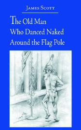 The Old Man Who Danced Naked Around the Flag Pole - James Scott