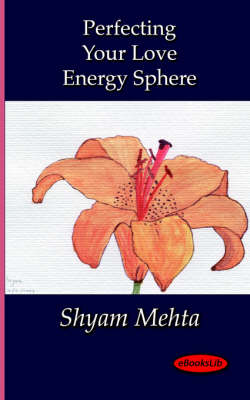 Perfecting Your Love Energy Sphere - Shyam Mehta