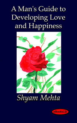 A Man's Guide to Developing Love and Happiness - Shyam Mehta