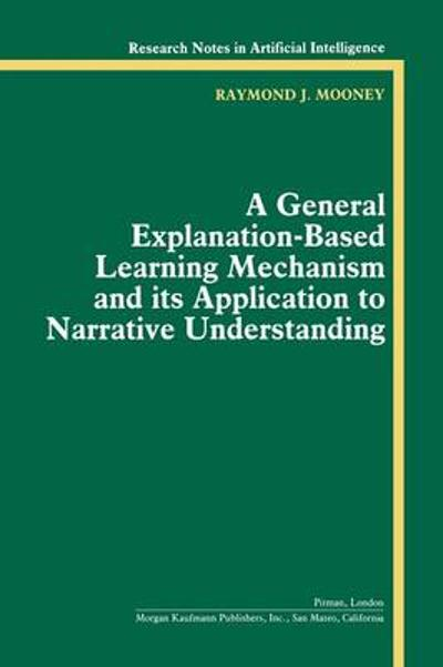 A General Explanation-Based Learning Mechanism and its Application to Narrative Understanding - Raymond J. Mooney