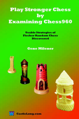Play Stronger Chess by Examining Chess960 - Gene Milener