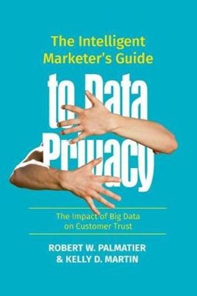 The Intelligent Marketer's Guide to Data Privacy - Robert W. Palmatier