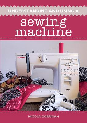 Understanding and Using A Sewing Machine - Nicola Corrigan