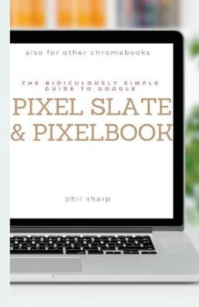 The Ridiculously Simple Guide to Google Pixel Slate and Pixelbook - Phil Sharp