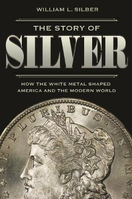 The Story of Silver - William L. Silber