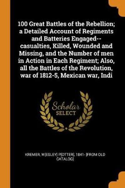 100 Great Battles of the Rebellion; A Detailed Account of Regiments and Batteries Engaged--Casualties, Killed, Wounded and Missing, and the Number of Men in Action in Each Regiment; Also, All the Battles of the Revolution, War of 1812-5, Mexican War, Indi - Wesley Potter Kremer