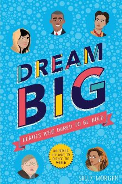 Dream Big! Heroes Who Dared to Be Bold (100 people - 100 ways to change the world) - Sally Morgan