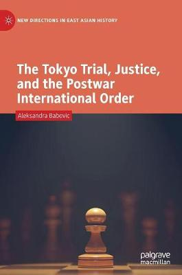 The Tokyo Trial, Justice, and the Postwar International Order - Aleksandra Babovic