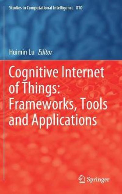 Cognitive Internet of Things: Frameworks, Tools and Applications - Huimin Lu
