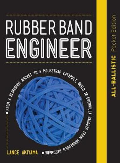 Rubber Band Engineer: All-Ballistic Pocket Edition - Lance Akiyama