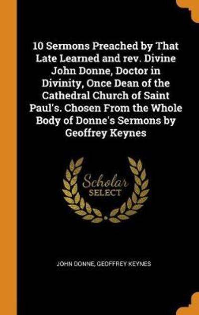 10 Sermons Preached by That Late Learned and Rev. Divine John Donne, Doctor in Divinity, Once Dean of the Cathedral Church of Saint Paul's. Chosen from the Whole Body of Donne's Sermons by Geoffrey Keynes - John Donne
