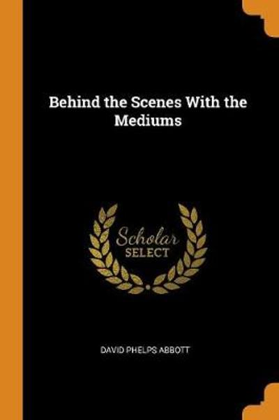 Behind the Scenes with the Mediums - David Phelps Abbott
