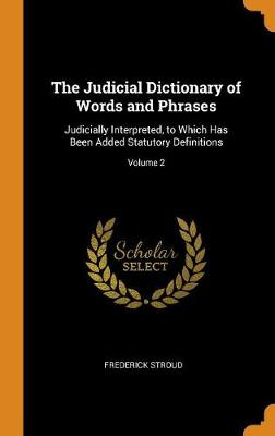 The Judicial Dictionary of Words and Phrases - Frederick Stroud