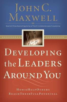 Developing the Leaders Around You - John C. Maxwell