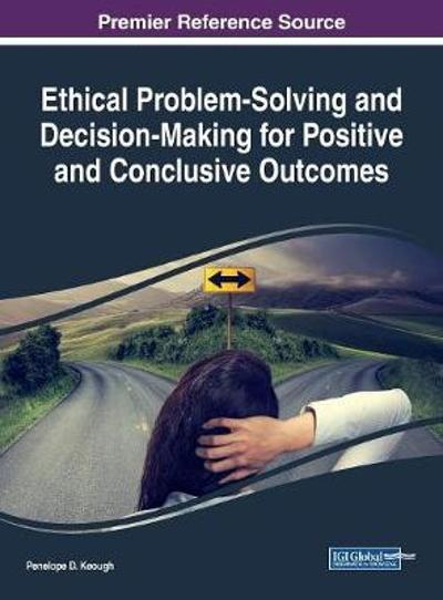 Ethical Problem-Solving and Decision-Making for Positive and Conclusive Outcomes - Penelope D. Keough