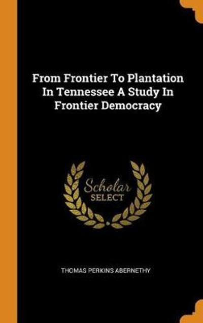 From Frontier to Plantation in Tennessee a Study in Frontier Democracy - Thomas Perkins Abernethy