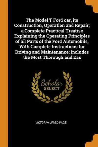 The Model T Ford Car, Its Construction, Operation and Repair; A Complete Practical Treatise Explaining the Operating Principles of All Parts of the Ford Automobile, with Complete Instructions for Driving and Maintenance; Includes the Most Thorough and Eas - Victor Wilfred Page