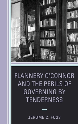 Flannery O'Connor and the Perils of Governing by Tenderness - Jerome C Foss