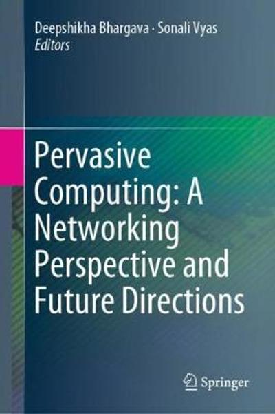 Pervasive Computing: A Networking Perspective and Future Directions - Deepshikha Bhargava