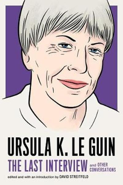 Ursula Le Guin: The Last Interview - Ursula Le Guin