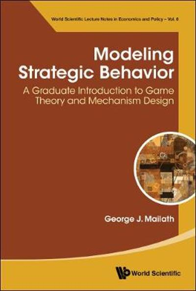Modeling Strategic Behavior: A Graduate Introduction To Game Theory And Mechanism Design - George J Mailath