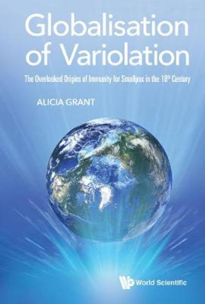 Globalisation Of Variolation: The Overlooked Origins Of Immunity For Smallpox In The 18th Century - Alicia Grant