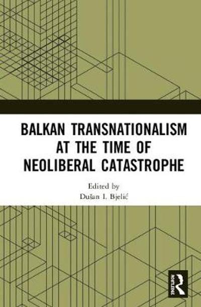 Balkan Transnationalism at the Time of Neoliberal Catastrophe - Dusan I. Bjelic