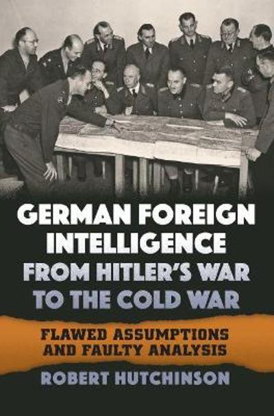 German Foreign Intelligence from Hitler's War to the Cold War - Robert Hutchinson