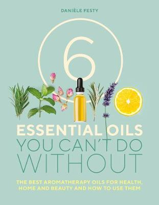 6 Essential Oils You Can't Do Without - Daniele Festy