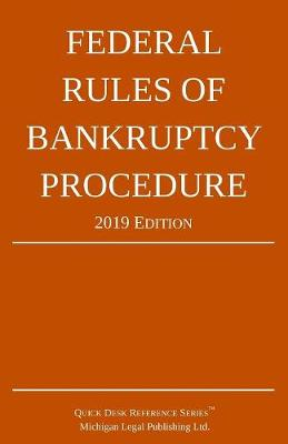 Federal Rules of Bankruptcy Procedure; 2019 Edition - Michigan Legal Publishing Ltd